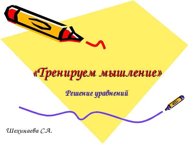 «Тренируем мышление» Решение уравнений Шехинаева С.А.