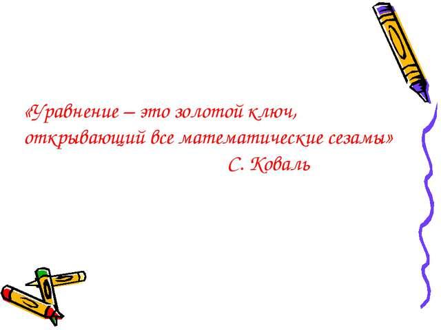 «Уравнение – это золотой ключ, открывающий все математические сезамы» С. Коваль
