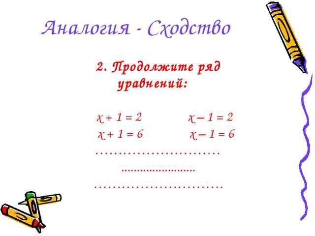 Аналогия - Сходство 2. Продолжите ряд уравнений: x + 1 = 2 x – 1 = 2 x + 1 =...