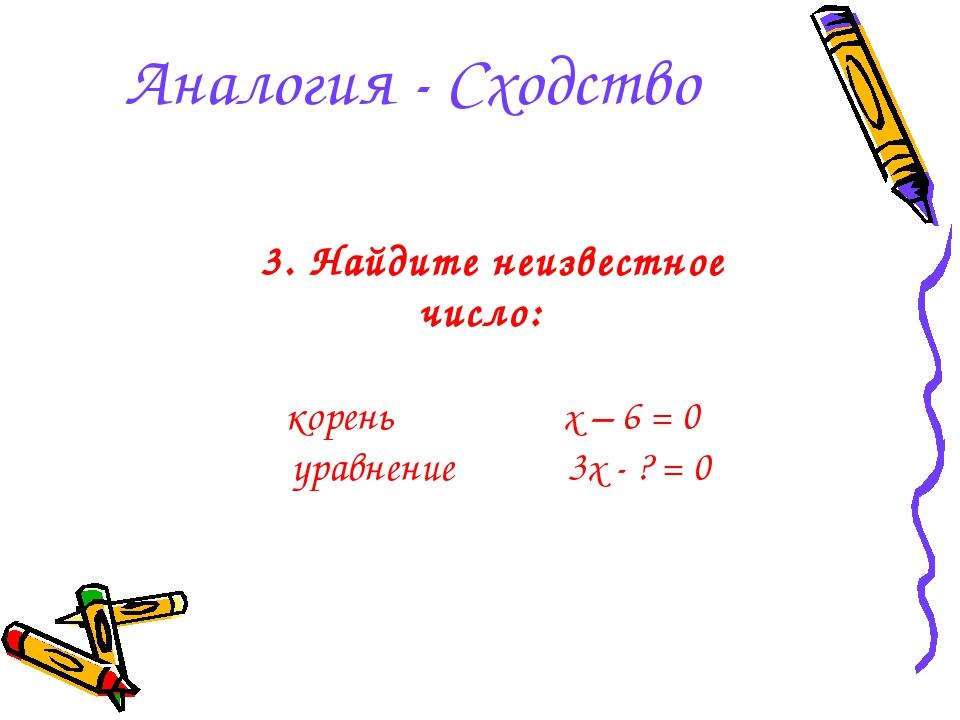 Аналогия - Сходство 3. Найдите неизвестное число: корень x – 6 = 0 уравнение...