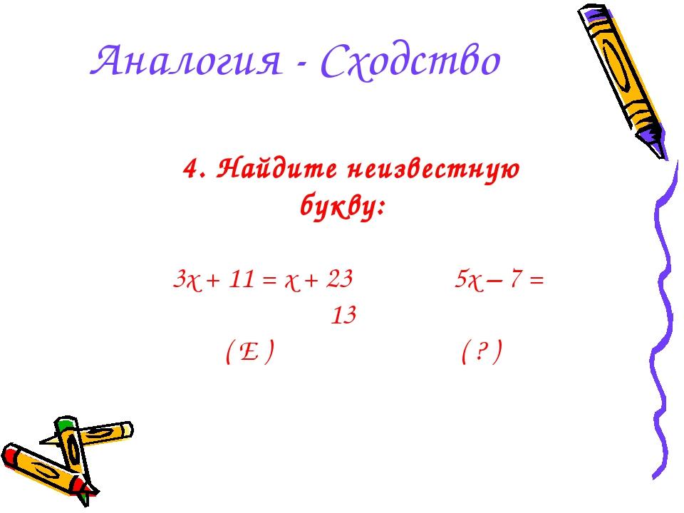 Аналогия - Сходство 4. Найдите неизвестную букву: 3x + 11 = x + 23 5x – 7 = 1...