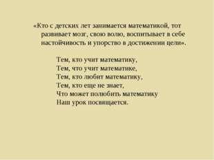 «Кто с детских лет занимается математикой, тот развивает мозг, свою волю, вос