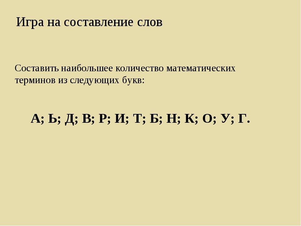 Составить наибольшее количество математических терминов из следующих букв: А;...