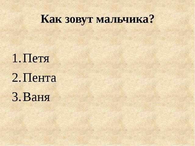 Как зовут мальчика? Петя Пента Ваня