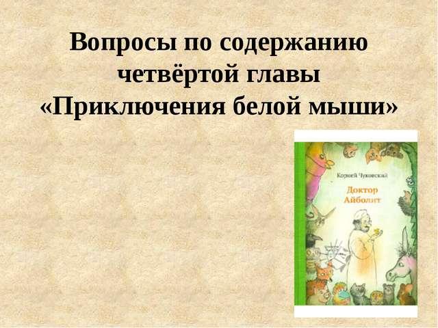 Вопросы по содержанию четвёртой главы «Приключения белой мыши»