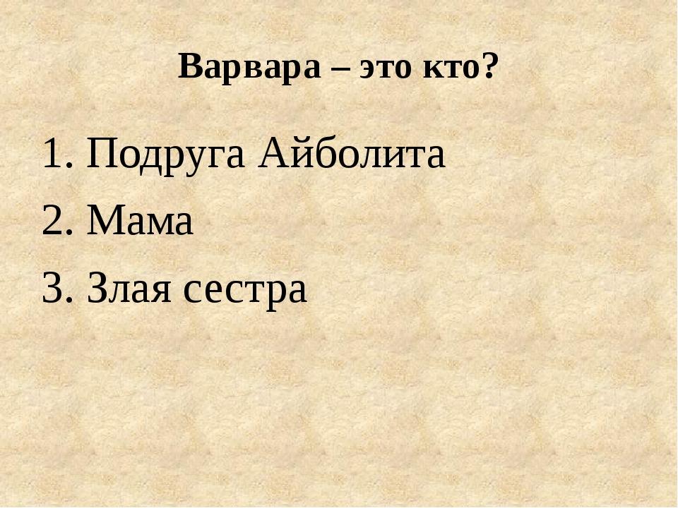 Варвара – это кто? 1. Подруга Айболита 2. Мама 3. Злая сестра