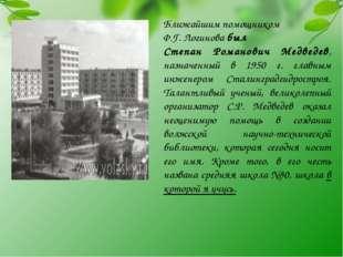 Ближайшим помощником Ф.Г. Логинова был Степан Романович Медведев, назначенный