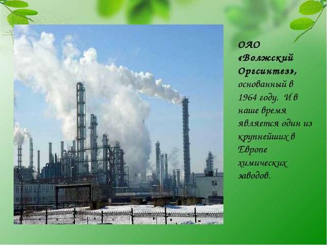 ОАО «Волжский Оргсинтез», основанный в 1964 году. И в наше время является оди...