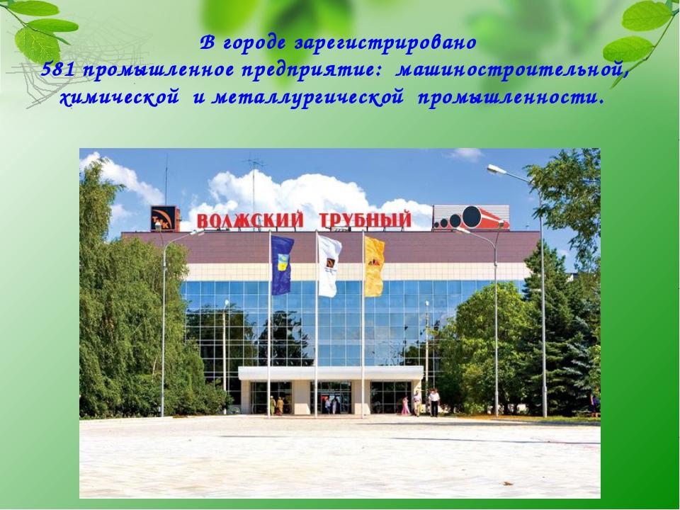 В городе зарегистрировано 581 промышленное предприятие: машиностроительной,...