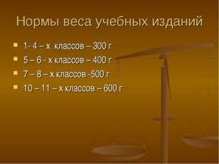 Нормы веса учебных изданий 1- 4 – х классов – 300 г 5 – 6 - х классов – 400 г