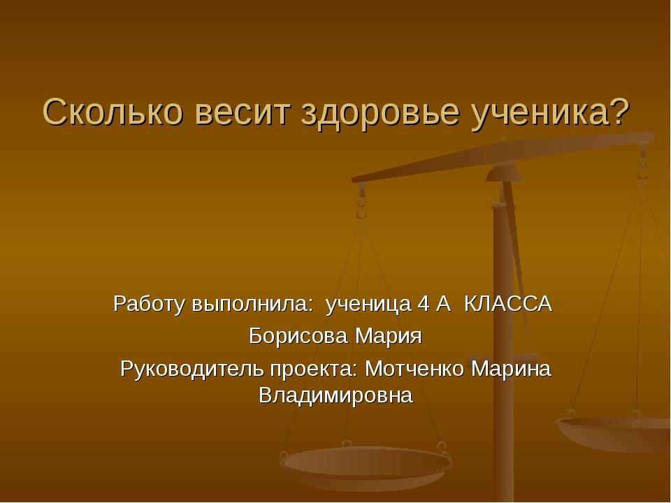 Сколько весит здоровье ученика? Работу выполнила: ученица 4 А КЛАССА Борисова...