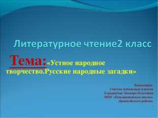 Тема:«Устное народное творчество.Русские народные загадки» Выполнила учитель