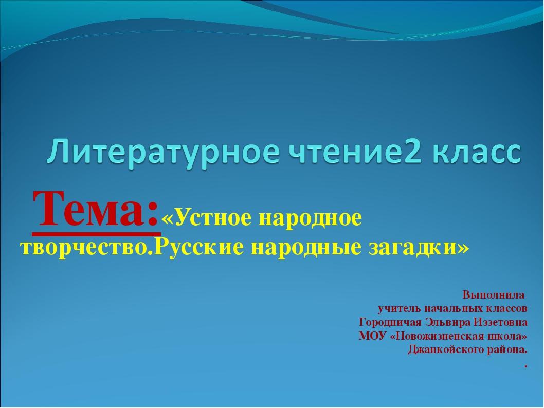 Тема:«Устное народное творчество.Русские народные загадки» Выполнила учитель...
