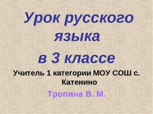 Урок русского языка в 3 классе Учитель 1 категории МОУ СОШ с. Катенино Тропи