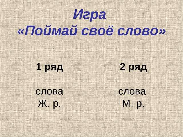 Игра «Поймай своё слово» 1 ряд слова Ж. р. 2 ряд слова М. р.