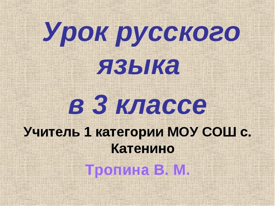 Урок русского языка в 3 классе Учитель 1 категории МОУ СОШ с. Катенино Тропи...