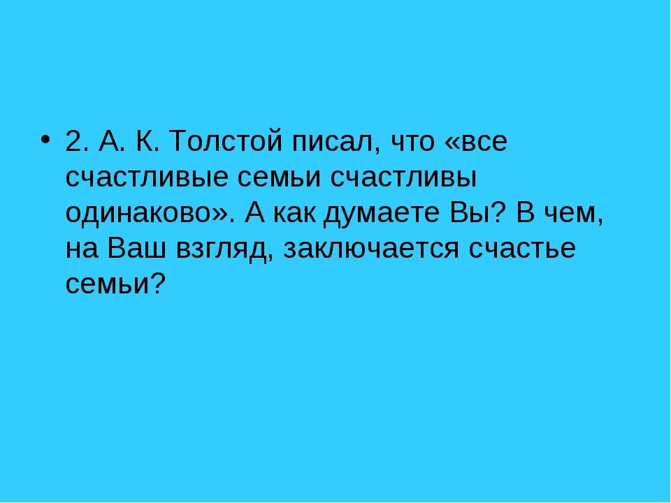 2. А. К. Толстой писал, что «все счастливые семьи счастливы одинаково». А как...