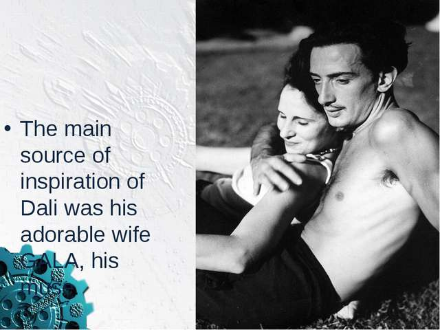 The main source of inspiration of Dali was his adorable wife GALA, his muse.