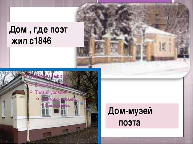 Дом-музей поэта Дом , где поэт жил с1846
