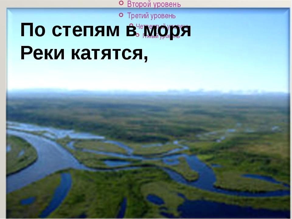 По степям в моря Реки катятся,