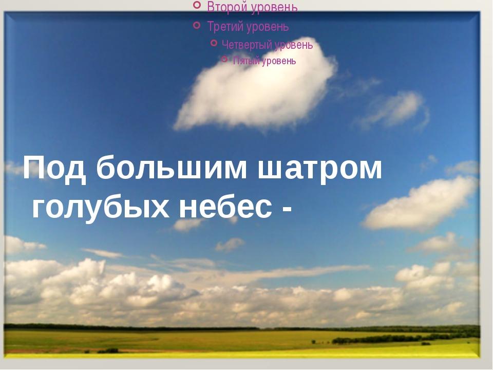 Под большим шатром голубых небес -