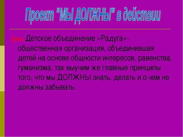 Суть: Детское объединение «Радуга»- общественная организация, объединившая де...