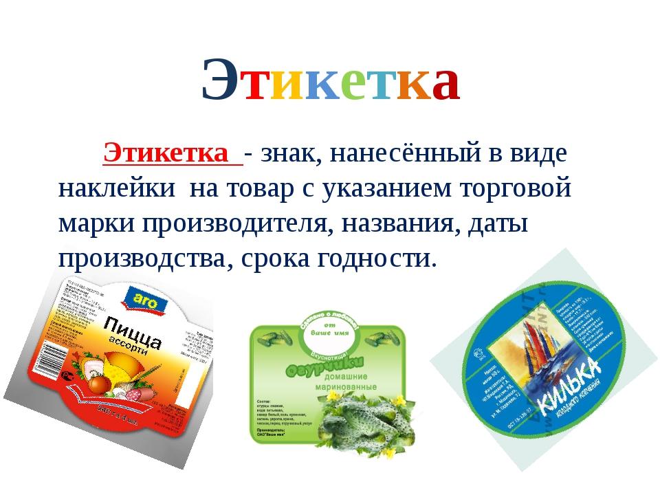 Этикетка Этикетка - знак, нанесённый в виде наклейки на товар с указанием тор...