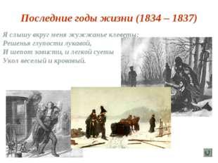 Последние годы жизни (1834 – 1837) Я слышу вкруг меня жужжанье клеветы: Решен