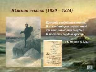 Южная ссылка (1820 – 1824) Прощай, свободная стихия! В последний раз передо м