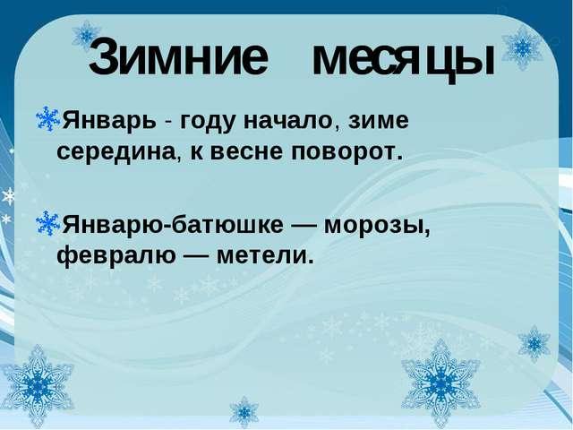 Зимние месяцы Январь - году начало, зиме середина, к весне поворот. Январю-ба...