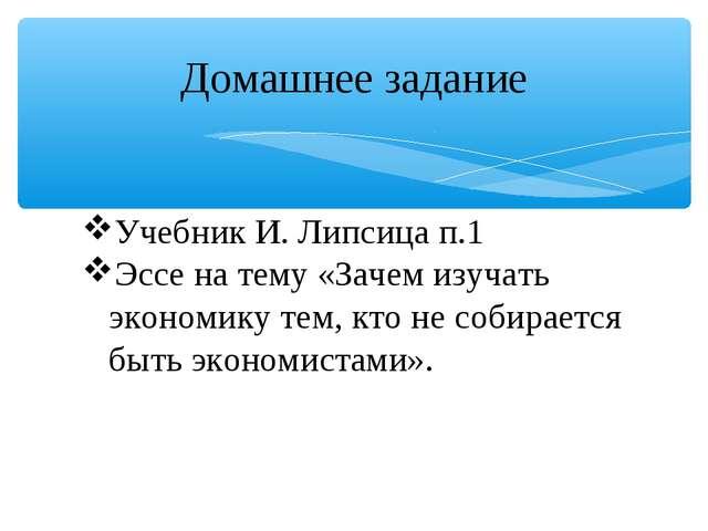 Домашнее задание Учебник И. Липсица п.1 Эссе на тему «Зачем изучать экономику...
