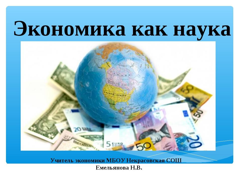 Экономика как наука Учитель экономики МБОУ Некрасовская СОШ Емельянова Н.В.