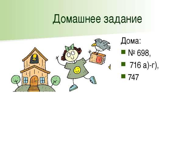 Домашнее задание Дома: № 698, 716 а)-г), 747
