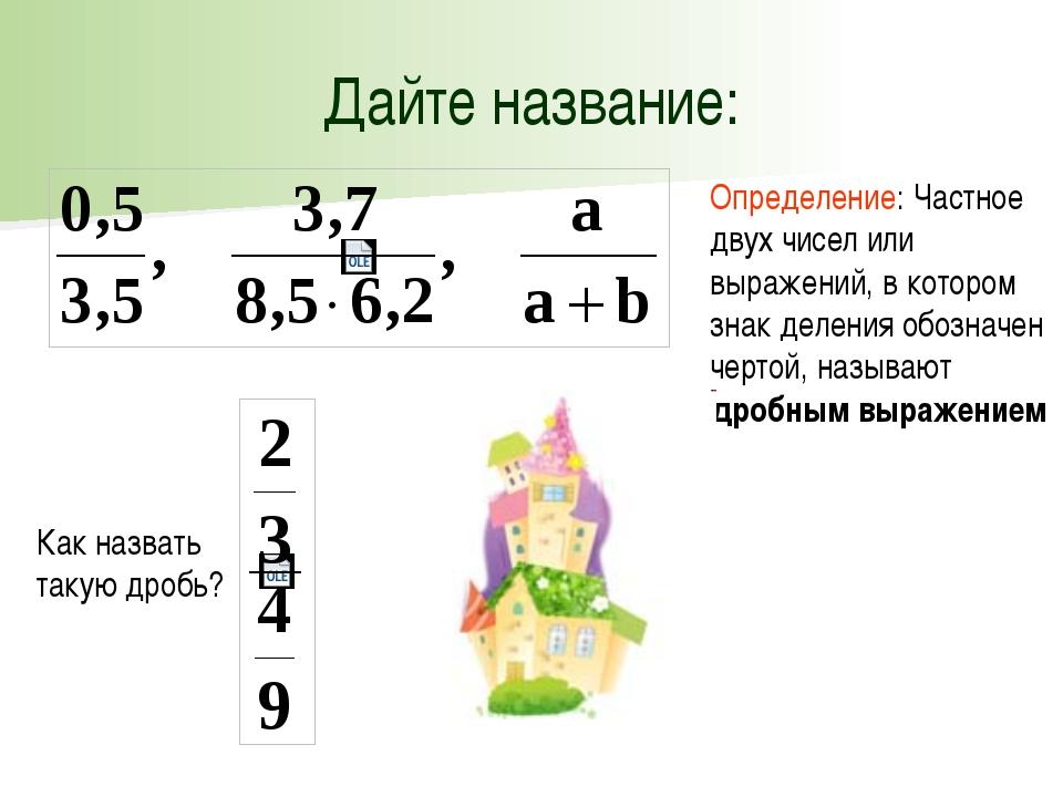 Дайте название: Определение: Частное двух чисел или выражений, в котором знак...
