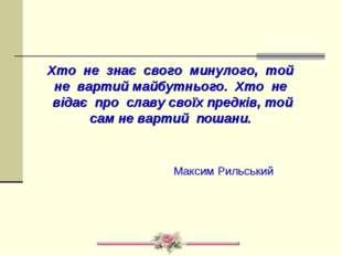 Хто не знає свого минулого, той не вартий майбутнього. Хто не відає про славу