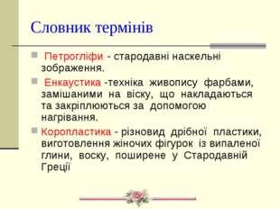 Словник термінів Петрогліфи. - стародавні наскельні зображення. Енкаустика -т