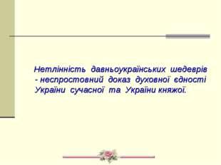 Нетлінність давньоукраїнських шедеврів - неспростовний доказ духовної єдност