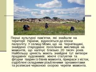 Перші культурні пам'ятки, які знайшли на території України, відносяться до е