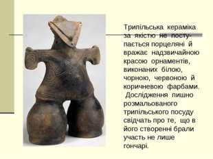 Трипільська кераміка за якістю не посту- пається порцеляні й вражає надзвича