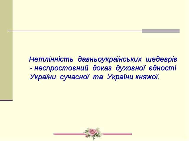 Нетлінність давньоукраїнських шедеврів - неспростовний доказ духовної єдност...