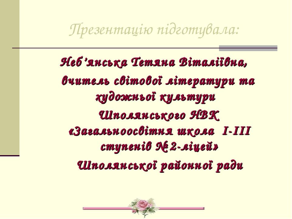 Презентацію підготувала: Неб'янська Тетяна Віталіївна, вчитель світової літер...