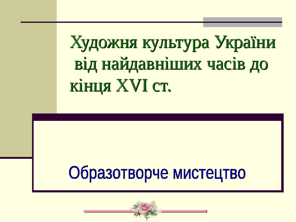 Художня культура України від найдавніших часів до кінця XVI ст.
