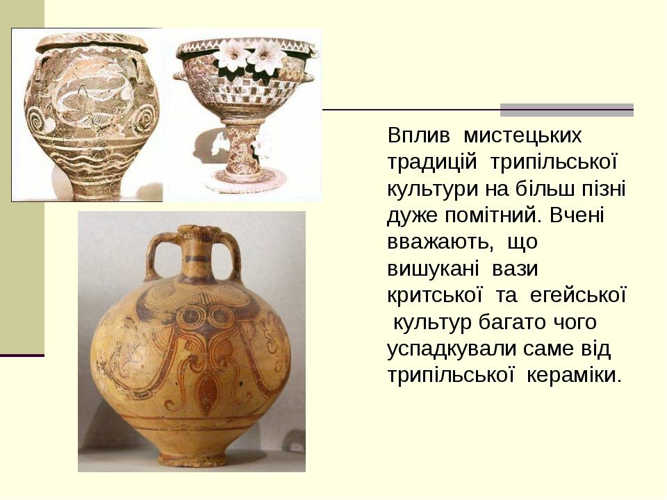 Вплив мистецьких традицій трипільської культури на більш пізні дуже помітний...