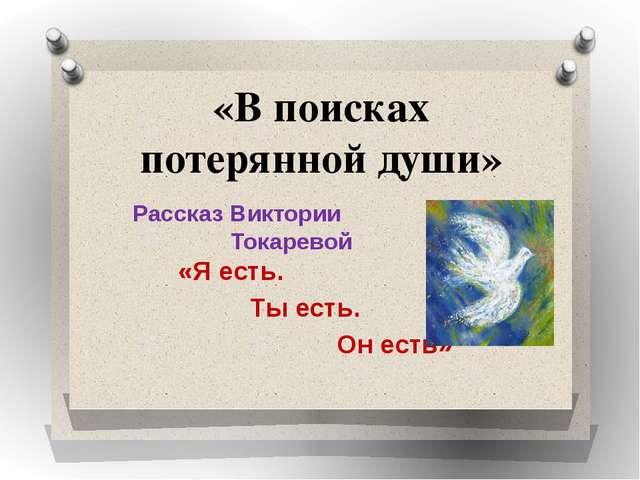 «В поисках потерянной души» Рассказ Виктории Токаревой «Я есть. Ты есть. Он е...