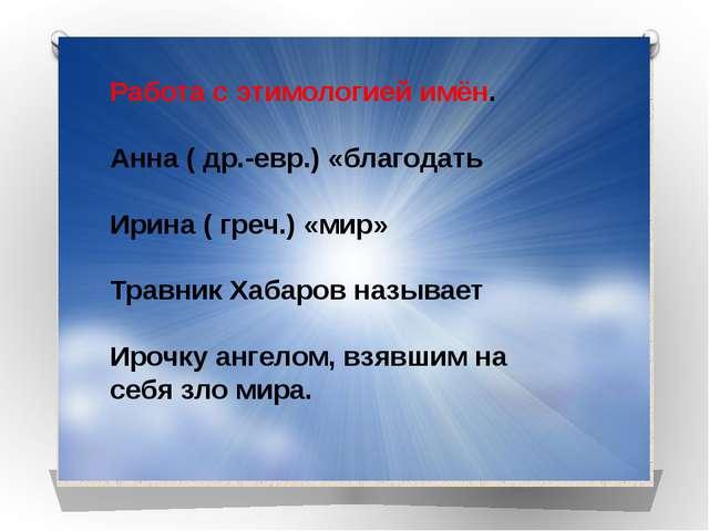 Работа с этимологией имён. Анна ( др.-евр.) «благодать Ирина ( греч.) «мир»...