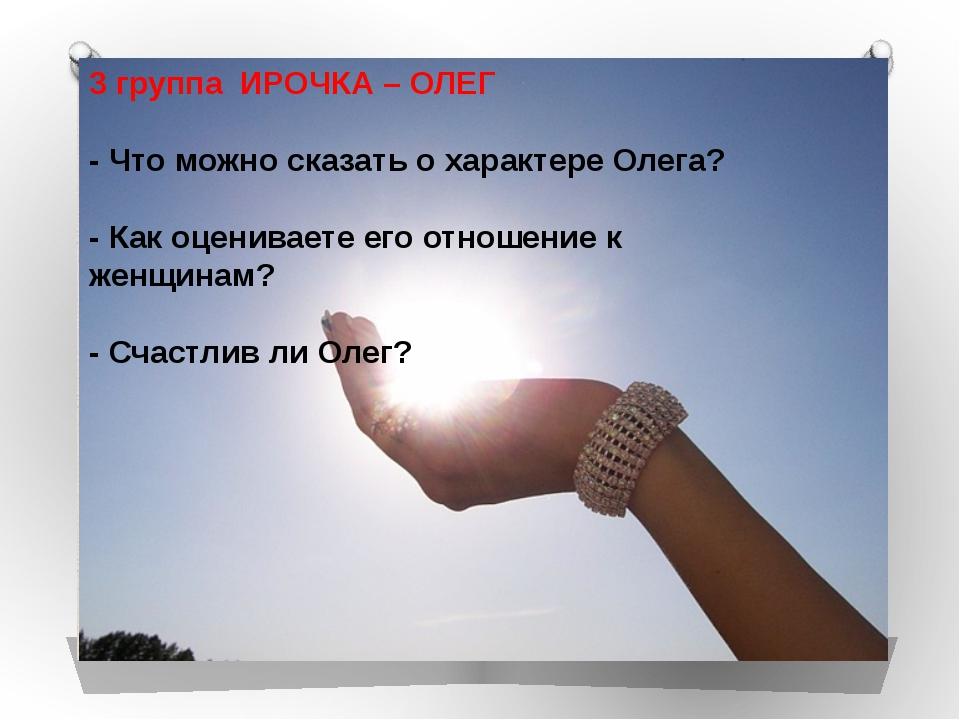 3 группа ИРОЧКА – ОЛЕГ - Что можно сказать о характере Олега? - Как оценивае...