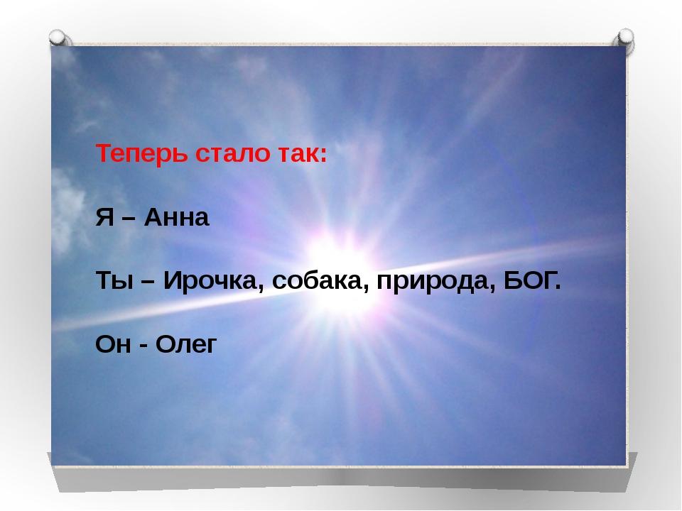 Теперь стало так: Я – Анна Ты – Ирочка, собака, природа, БОГ. Он - Олег