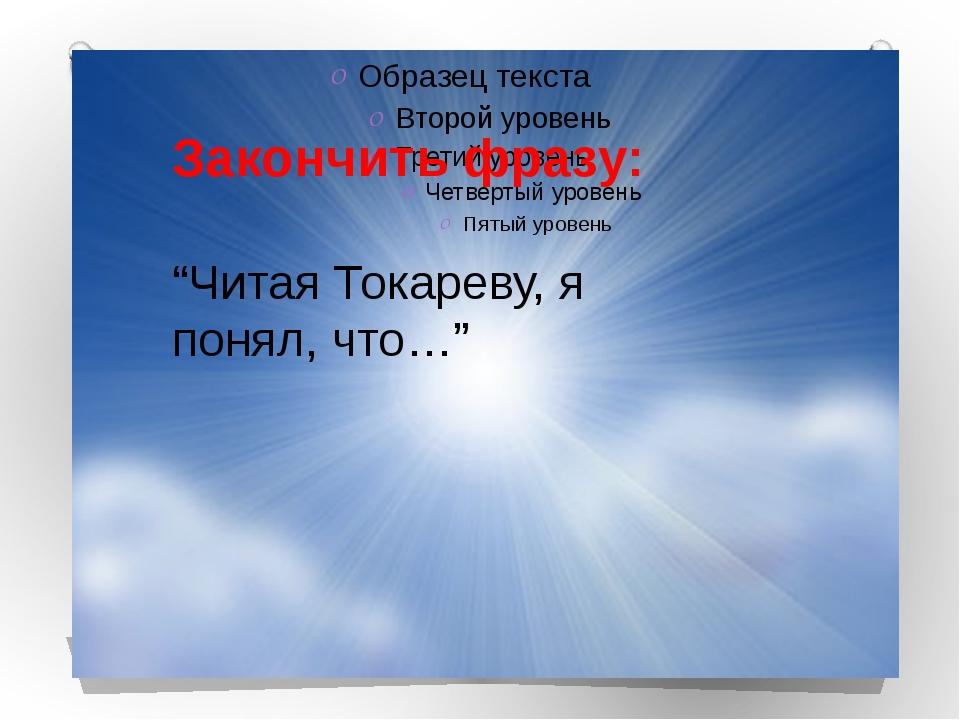 """Закончить фразу: """"Читая Токареву, я понял, что…"""""""