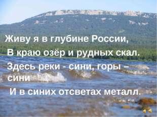 Живу я в глубине России, В краю озёр и рудных скал. Здесь реки - сини, горы