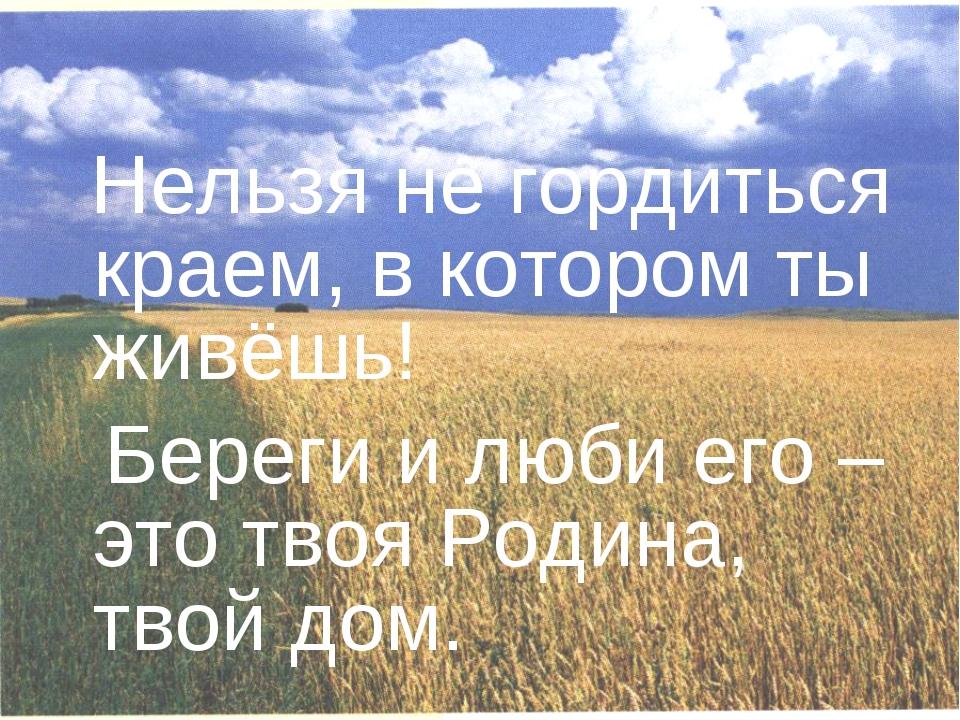 Нельзя не гордиться краем, в котором ты живёшь! Береги и люби его – это твоя...